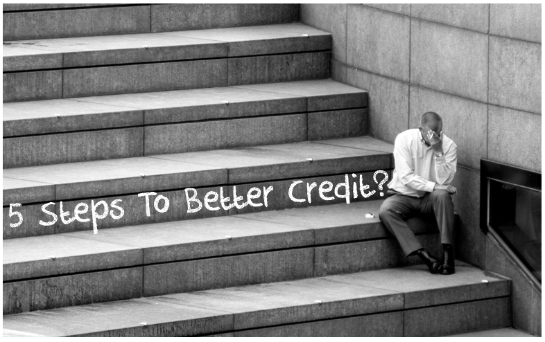 5 Steps To Better Credit 5 Steps To Better Credit? Not So Fast!